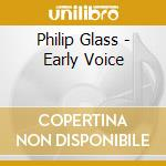 Glass Philip - Early Voice cd musicale di Philip Glass