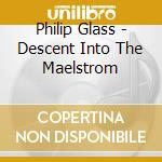 Glass, Philip - Descent Into The Maelstrom cd musicale di Philip Glass