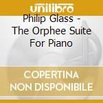 Philip Glass - The Orphee Suite For Piano cd musicale di Philip Glass
