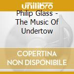The music of undertow cd musicale di Philip Glass
