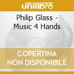 Glass Philip - Music 4 Hands cd musicale di Philip Glass