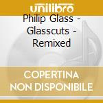 Glasscuts - philip glass remixed cd musicale di Philip Glass