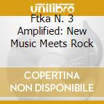 Various - Ftka N? 3 Amplified: New Music Meets Roc cd musicale di Artisti Vari