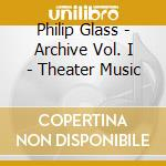 Philip Glass - Archive Vol. I - Theater Music cd musicale di Philip Glass