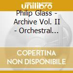 Archive vol. ii - orchestral music cd musicale di Philip Glass