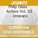 Philip Glass - Archive Vol. III - Jenipapo cd musicale di Philip Glass