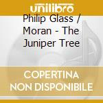 Glass / Moran - The Juniper Tree cd musicale di GLASS & MORAN