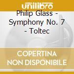 Glass Philip - Symphony No. 7 - Toltec cd musicale di Philip Glass