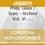 Archive vol. vi - the music of philip gl cd musicale di Glass / suso