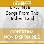 SONGS FROM THE BROKEN LAND                cd musicale di Mick Rossi