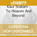 To heaven and beyond cd musicale di Snatam Kaur