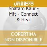 MFT - CONNECT & HEAL                      cd musicale di Snatam Kaur