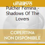Pulcher Femina - Shadows Of The Lovers cd musicale di Femina Pulcher
