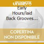 EARLY HOURS/LAID BACK GROOVES (2CD) cd musicale di ARTISTI VARI