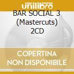 BAR SOCIAL 3 (Mastercuts) 2CD cd musicale di ARTISTI VARI