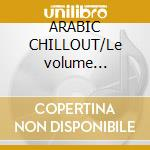 ARABIC CHILLOUT/Le volume deux(2CD) cd musicale di ARTISTI VARI