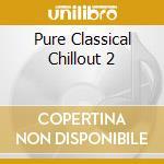 PURE CLASSIC CHILLOUT 2/Box4cdX1 cd musicale di ARTISTI VARI