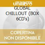 GLOBAL CHILLOUT (BOX 6CD's) cd musicale di ARTISTI VARI