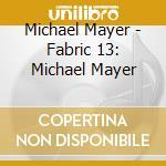 Fabric 13 - michael mayer - cd musicale di Artisti Vari