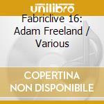 Fabriclive 16 - Adam Freeland cd musicale di Artisti Vari