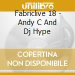 Fabriclive 18 - Andy C And Dj Hype cd musicale di Artisti Vari