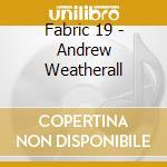 Fabric 19 - Andrew Weatherall cd musicale di Artisti Vari