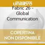 FABRIC 26 - GLOBAL COMMUNICATION cd musicale di ARTISTI VARI