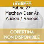 Fabric 27 - Matthew Dear As Audion cd musicale di ARTISTI VARI