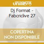 FABRICLIVE 27 DJ FORMAT cd musicale di ARTISTI VARI