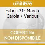Fabric 31 - Marco Carola cd musicale di ARTISTI VARI