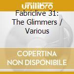 Fabriclive 31 - The Glimmers cd musicale di ARTISTI VARI