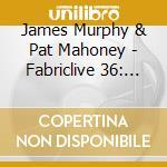 Fabriclive 36 - James Murphy & Pat Mahoney cd musicale di ARTISTI VARI