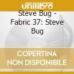 Fabric 37 - Steve Bug cd musicale di ARTISTI VARIVARI