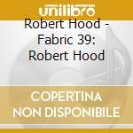 FABRIC 39 - ROBERT HOOD cd musicale di ARTISTI VARI