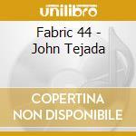 Fabric 44 - John Tejada cd musicale di ARTISTI VARI