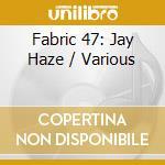 FABRIC 47 - JAY HAZE                      cd musicale di ARTISTI VARI