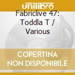 Fabriclive 47 toddla t a.v. 09 cd musicale di ARTISTI VARI