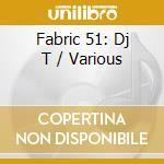 Fabric 51 - Dj T cd musicale di ARTISTI VARI