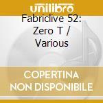 Fabriclive 52 - Zero T cd musicale di ARTISTI VARI