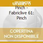Fabriclive 61 - Pinch cd musicale di Artisti Vari
