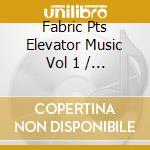 Fabric Pts Elevator Music Vol 1 cd musicale di Artisti Vari