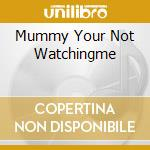 MUMMY YOUR NOT WATCHINGME                 cd musicale di Personali Television