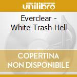 WHITE TRASH HELL                          cd musicale di EVERCLEAR
