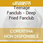 DEEP FRIED FANCLUB cd musicale di Fanclub Teenage