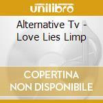 LOVE LIES LIMP                            cd musicale di Tv Alternative