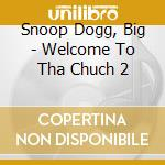 Snoop Dogg, Big - Welcome To Tha Chuch 2 cd musicale
