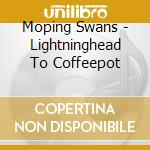 LIGHTNINGHEAD TO COFFEEPOT                cd musicale di Swans Moping