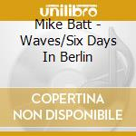 Mike Batt - Waves/Six Days In Berlin cd musicale di Mike Batt