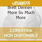 Brett Dennen - More So Much More cd musicale di DENNEN BRETT