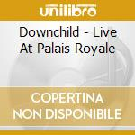 LIVE AT THE PALAIS ROYALE cd musicale di DOWNCHILD